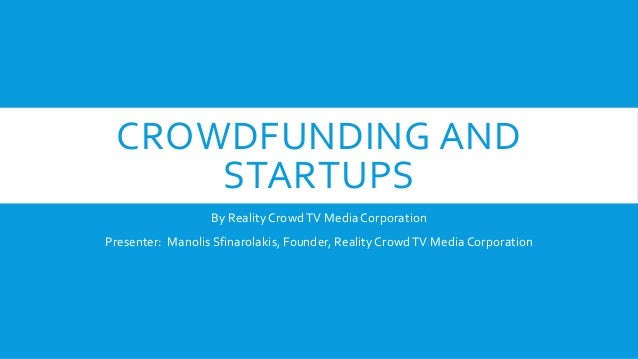 CROWDFUNDING AND STARTUPS By Reality CrowdTV Media Corporation Presenter: Manolis Sfinarolakis, Founder, Reality CrowdTV M...