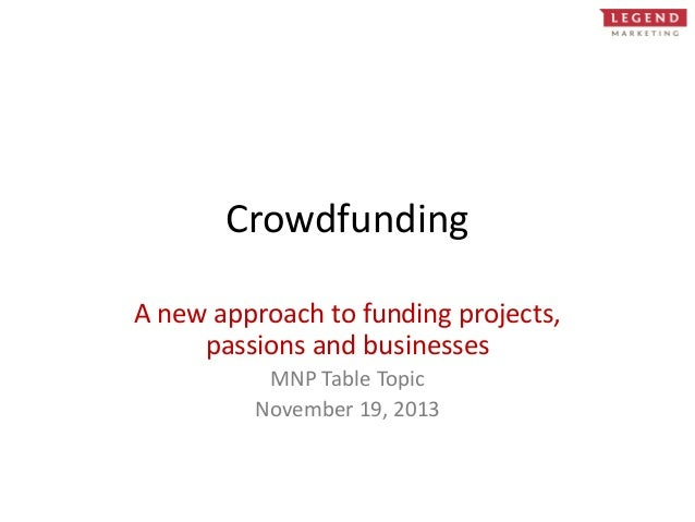Crowdfunding A new approach to funding projects, passions and businesses MNP Table Topic November 19, 2013
