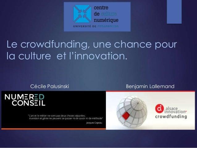 Le crowdfunding, une chance pour  la culture et l'innovation.  Cécile Palusinski Benjamin Lallemand