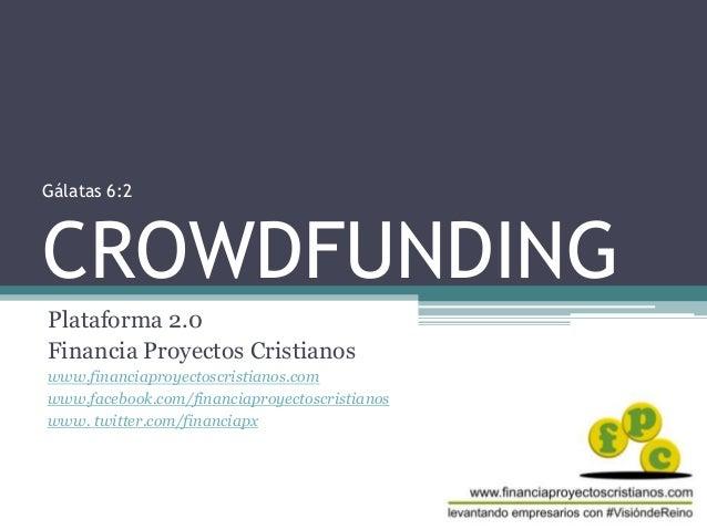 Gálatas 6:2 CROWDFUNDING Plataforma 2.0 Financia Proyectos Cristianos www.financiaproyectoscristianos.com www.facebook.com...