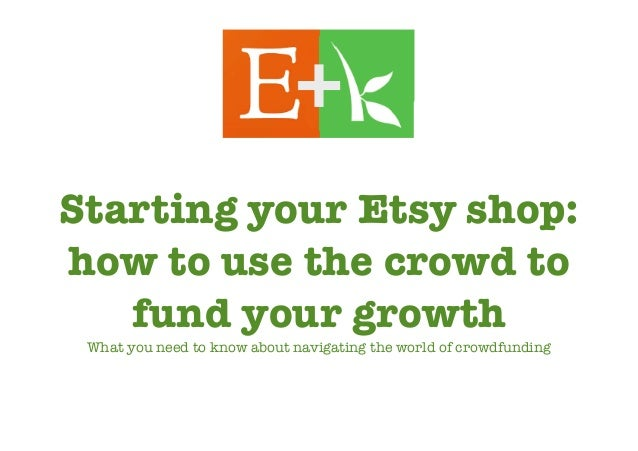 Starting your Etsy shop: how to use the crowd to fund your growth What you need to know about navigating the world of crow...