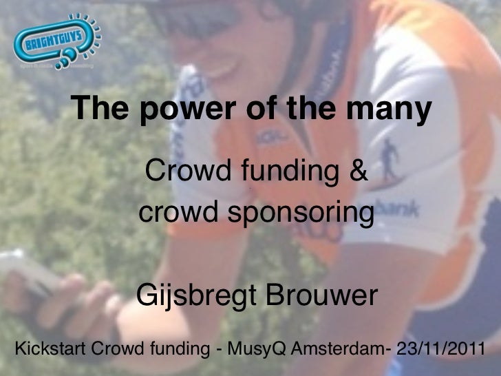 The power of the many             Crowd funding &             crowd sponsoring             Gijsbregt BrouwerKickstart Crow...