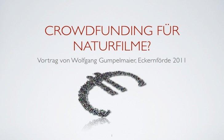 CROWDFUNDING FÜR     NATURFILME?Vortrag von Wolfgang Gumpelmaier, Eckernförde 2011                        1