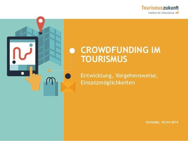 CROWDFUNDING IM TOURISMUS Entwicklung, Vorgehensweise, Einsatzmöglichkeiten Eichstätt, 10.04.2014
