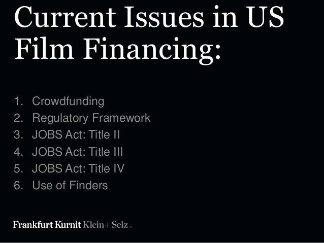 Current Issues in US Film Financing: 1. 2. 3. 4. 5. 6.  Crowdfunding Regulatory Framework JOBS Act: Title II JOBS Act: Tit...