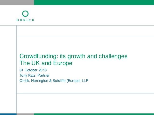 Crowdfunding: its growth and challenges The UK and Europe 31 October 2013 Tony Katz, Partner Orrick, Herrington & Sutcliff...