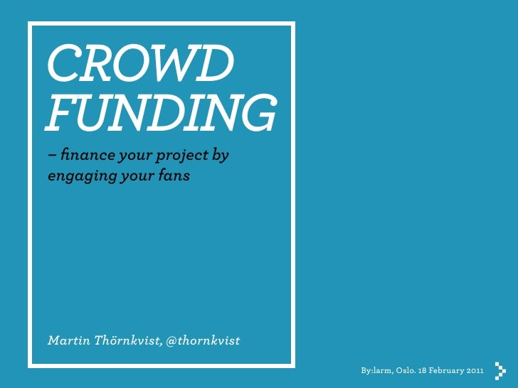 CROWDFUNDING– finance your project byengaging your fansMartin Thörnkvist, @thornkvist                                 By:la...