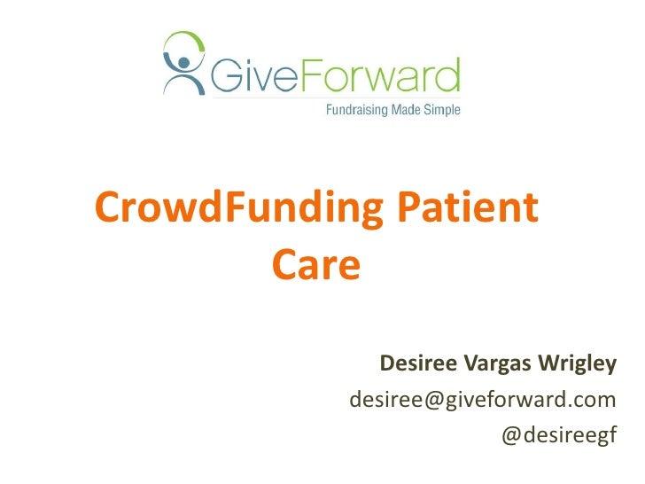 CrowdFunding Patient Care<br />Desiree Vargas Wrigley<br />desiree@giveforward.com<br />@desireegf<br />