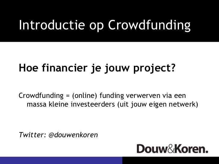 Introductie op Crowdfunding <ul><li>Hoe financier je jouw project? </li></ul><ul><li>Crowdfunding = (online) funding verwe...