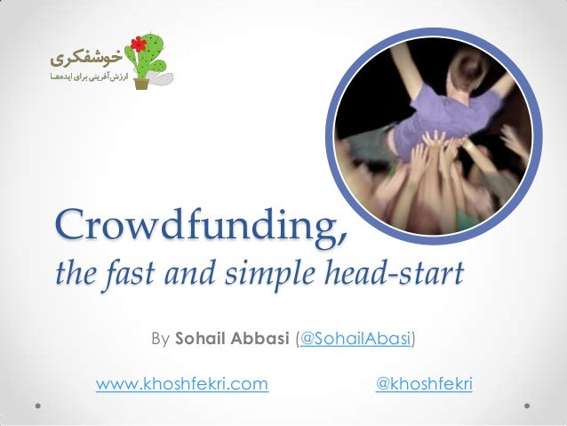 Crowdfunding, the fast and simple head-start By Sohail Abbasi (@SohailAbasi) www.khoshfekri.com @khoshfekri