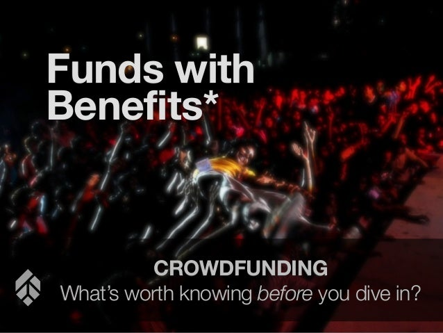 Funds with Benefits*  CROWDFUNDING What's worth knowing before you dive in?