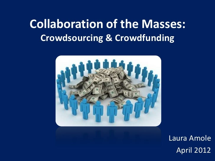 Collaboration of the Masses: Crowdsourcing & Crowdfunding                           Laura Amole                           ...