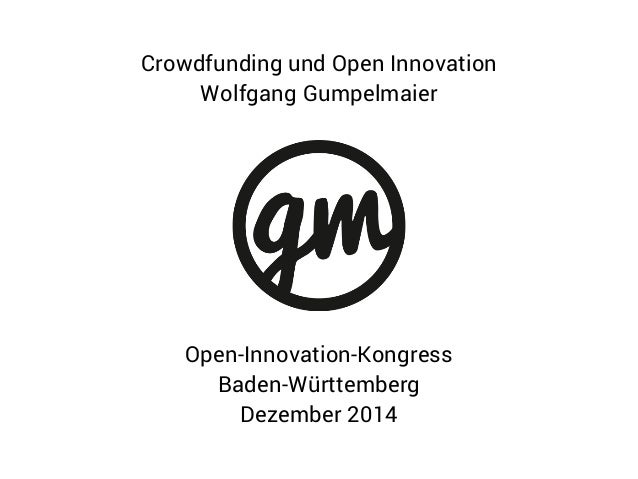 Open-Innovation-Kongress Baden-Württemberg Dezember 2014 Crowdfunding und Open Innovation Wolfgang Gumpelmaier
