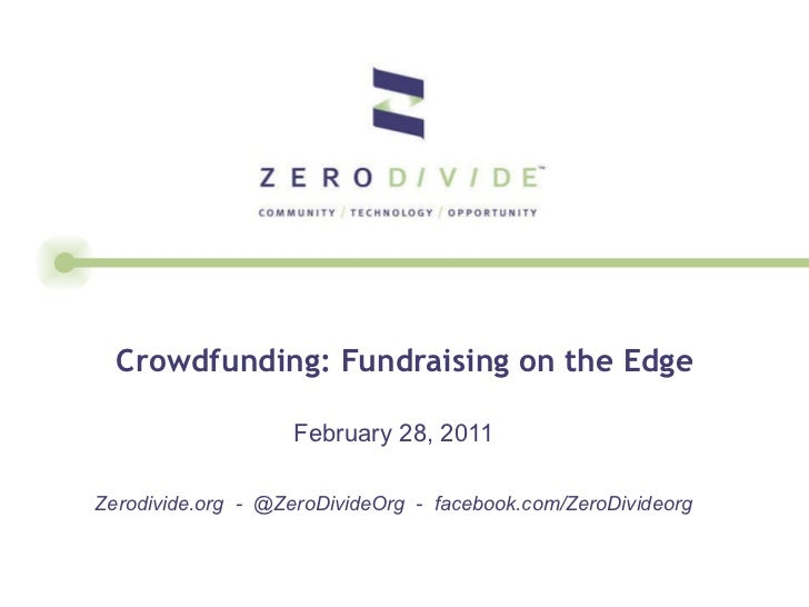 Crowdfunding: Fundraising on the Edge February 28, 2011 Zerodivide.org  -  @ZeroDivideOrg  -  facebook.com/ZeroDivideorg