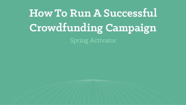 Spring Activator How To Run A Successful Crowdfunding Campaign