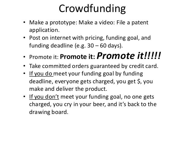 Crowdfunding• Make a prototype: Make a video: File a patentapplication.• Post on internet with pricing, funding goal, andf...