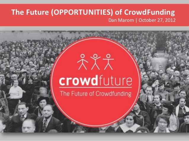 The Future (OPPORTUNITIES) of CrowdFunding                        Dan Marom | October 27, 2012