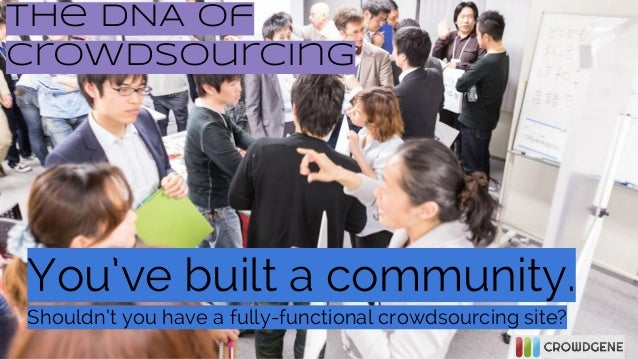 The DNA of Crowdsourcing  You've built a community. Shouldn't you have a fully-functional crowdsourcing site?