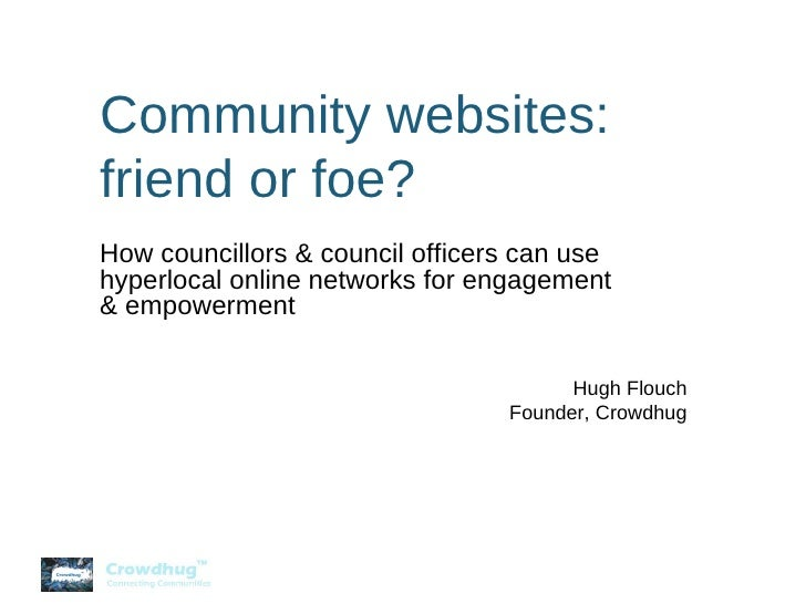 Community websites: friend or foe? How councillors & council officers can use hyperlocal online networks for engagement & ...