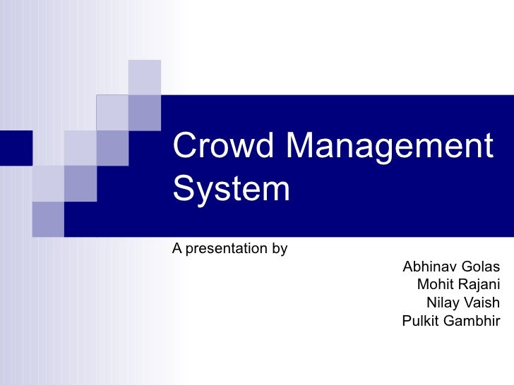 Crowd Management System A presentation by Abhinav Golas Mohit Rajani Nilay Vaish Pulkit Gambhir