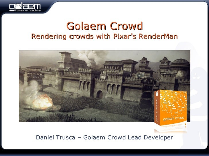 Golaem CrowdRendering crowds with Pixar's RenderMan Daniel Trusca – Golaem Crowd Lead Developer