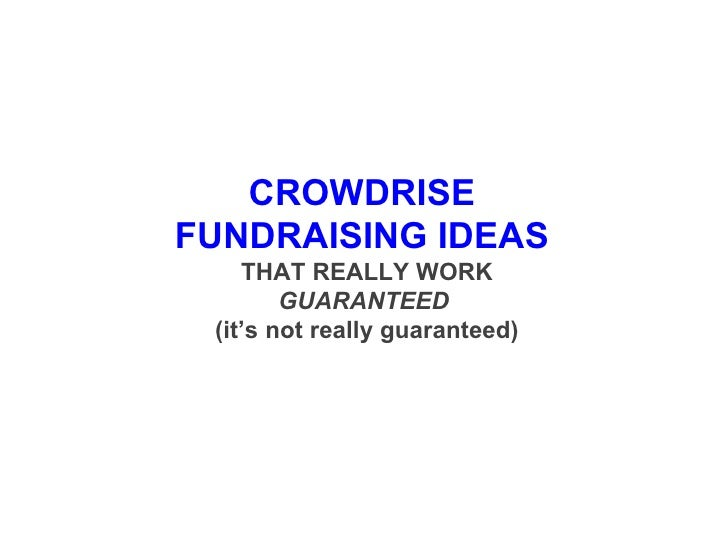 CROWDRISE  FUNDRAISING IDEAS  THAT REALLY WORK GUARANTEED   (it's not really guaranteed)
