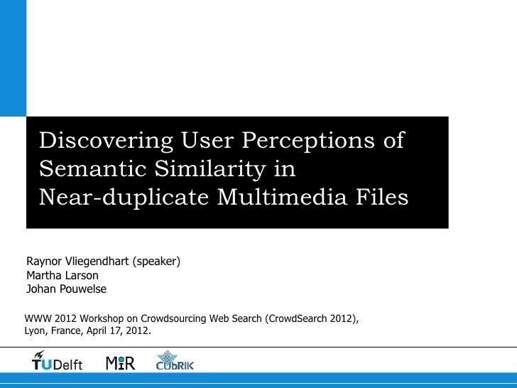 Discovering User Perceptions of  Semantic Similarity in  Near-duplicate Multimedia FilesRaynor Vliegendhart (speaker)Marth...