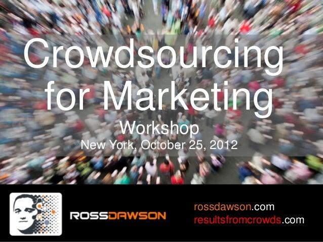 Crowdsourcing for Marketing         Workshop   New York, October 25, 2012                     rossdawson.com              ...