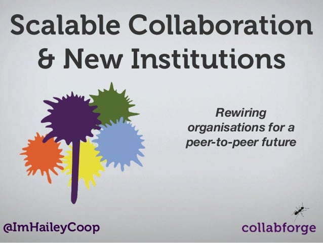 Scalable Collaboration & New Institutions Rewiring organisations for a peer-to-peer future  @ImHaileyCoop
