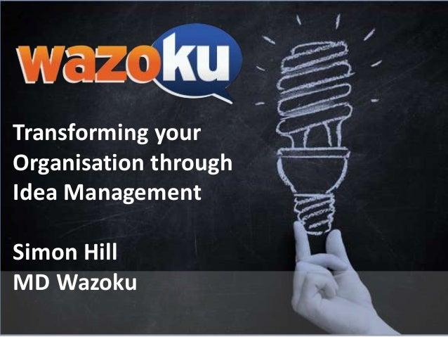 Transforming your Organisation through Idea Management Simon Hill MD Wazoku
