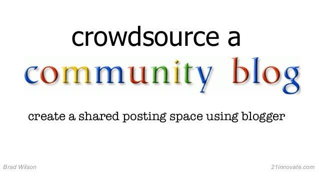 crowdsource a create a shared posting space using blogger  Brad Wilson  21innovate.com