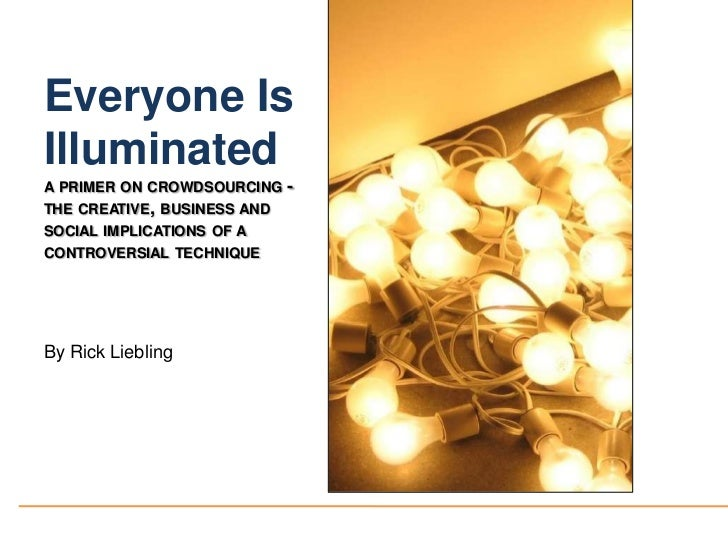 Everyone Is Illuminated<br />a primer on crowdsourcing - the creative, business and social implications of a controversial...