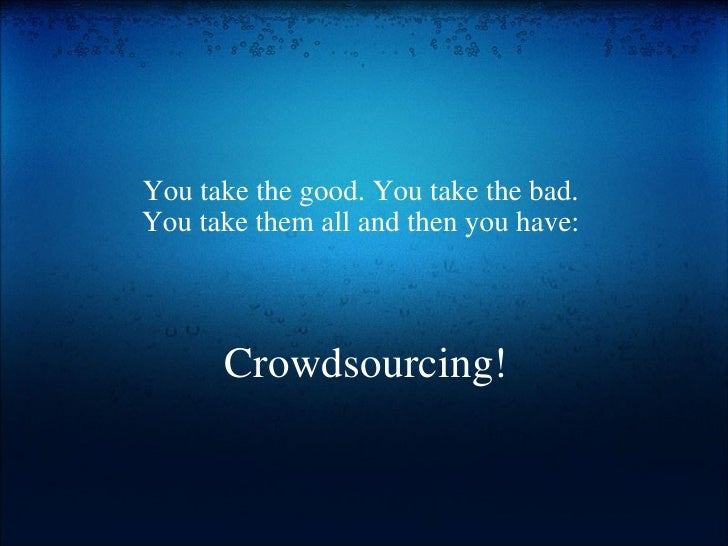 Crowdsourcing! You take the good. You take the bad. You take them all and then you have: