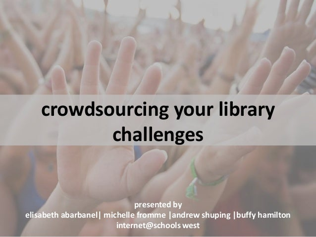crowdsourcing your library challenges presented by elisabeth abarbanel| michelle fromme |andrew shuping |buffy hamilton in...