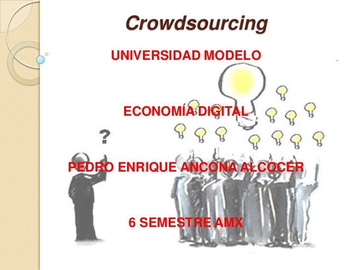 Crowdsourcing<br />UNIVERSIDAD MODELO<br />ECONOMÍA DIGITAL<br />PEDRO ENRIQUE ANCONA ALCOCER<br />6 SEMESTRE AMX<br />