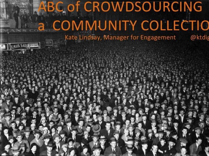 ABC of CROWDSOURCING  a  COMMUNITY COLLECTION Kate Lindsay, Manager for Engagement  @ktdigital