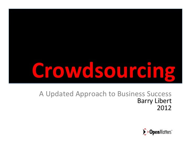 Crowdsourcing	  A	  Updated	  Approach	  to	  Business	  Success	                                           Barry	  Libert...