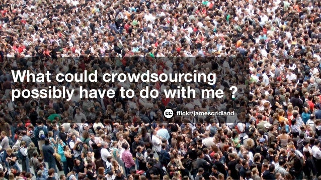 What could crowdsourcingpossibly have to do with me ?                     flickr/jamescridland