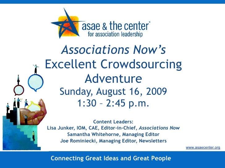 Associations Now's  Excellent Crowdsourcing Adventure Sunday, August 16, 2009 1:30 – 2:45 p.m. Content Leaders: Lisa Junke...