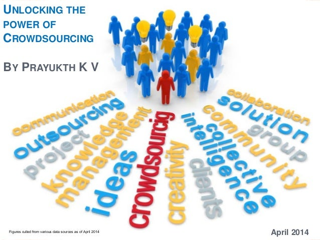 UNLOCKING THE POWER OF CROWDSOURCING BY PRAYUKTH K V April 2014Figures culled from various data sources as of April 2014