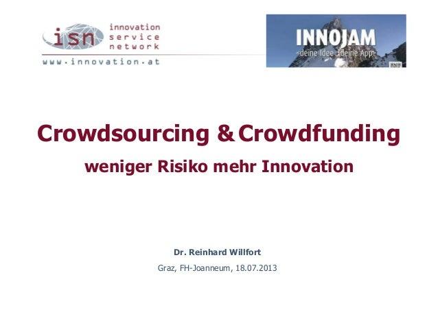Crowdsourcing & Crowdfunding weniger Risiko mehr Innovation Dr. Reinhard Willfort Graz, FH-Joanneum, 18.07.2013