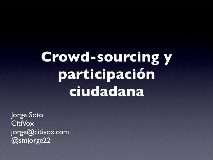 Crowd-sourcing y          participación           ciudadanaJorge SotoCitiVoxjorge@citivox.com@smjorge22