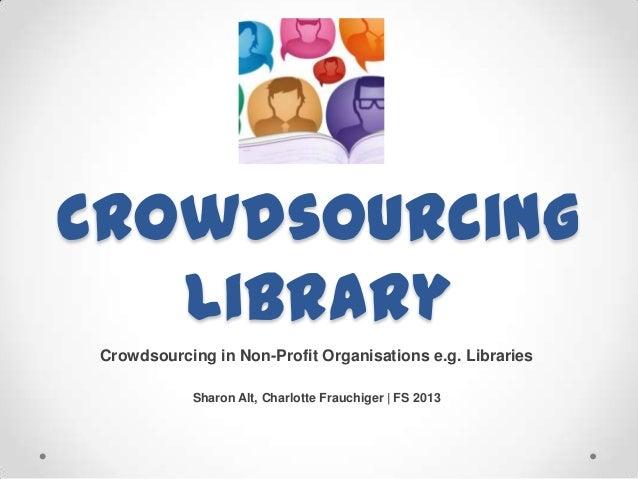 CrowdsourcingLibraryCrowdsourcing in Non-Profit Organisations e.g. LibrariesSharon Alt, Charlotte Frauchiger   FS 2013