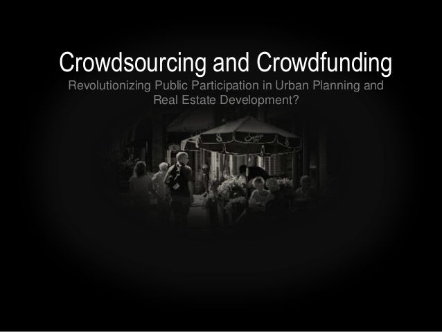 Crowdsourcing and CrowdfundingRevolutionizing Public Participation in Urban Planning and                Real Estate Develo...