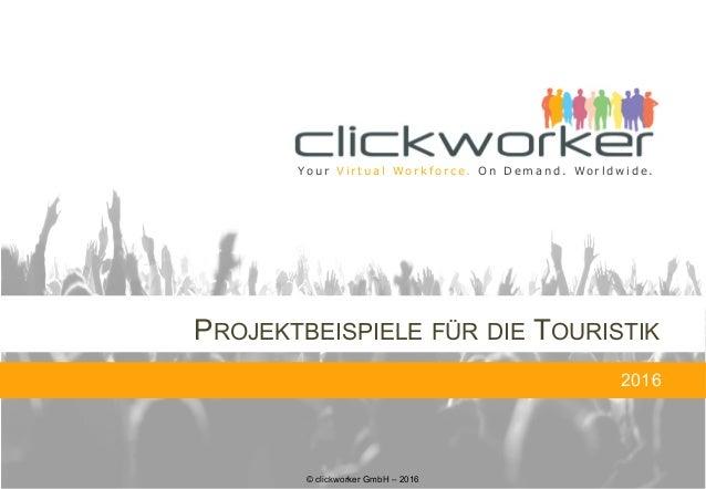 © clickworker GmbH – 2016 Yo u r V i r t u a l Wo r k f o r c e . O n D e m a n d . Wo r l d w i d e . PROJEKTBEISPIELE FÜ...