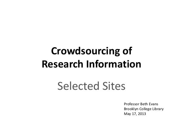 Crowdsourcing ofResearch InformationSelected SitesProfessor Beth EvansBrooklyn College LibraryMay 17, 2013