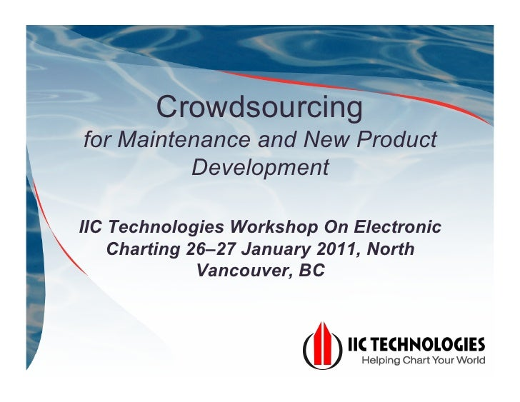 Crowdsourcingfor Maintenance and New Product          DevelopmentIIC Technologies Workshop On Electronic    Charting 26–27...
