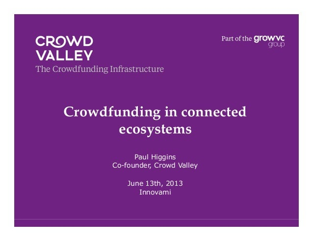 Crowdfunding in connectedecosystems!Paul HigginsCo-founder, Crowd ValleyJune 13th, 2013Innovami