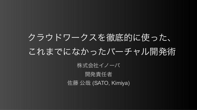クラウドワークスを徹底的に使った、 これまでになかったバーチャル開発術 株式会社イノーバ 開発責任者 佐藤 公哉 (SATO, Kimiya)