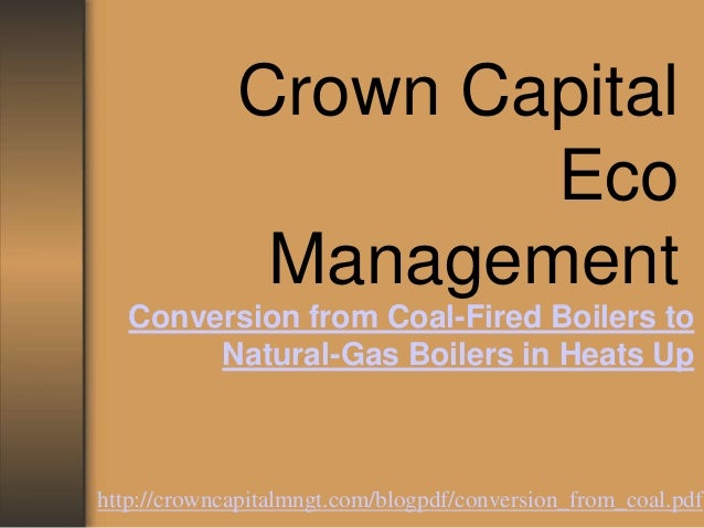 Crown CapitalEcoManagementConversion from Coal-Fired Boilers toNatural-Gas Boilers in Heats Uphttp://crowncapitalmngt.com/...